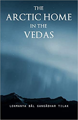 The Arctic Home In The Vedas: An Exceptional Book By Lokmanya Tilak On Antiquity Of Vedas(Download)